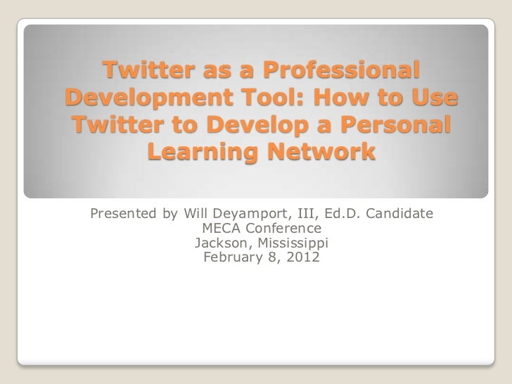 Twitter as a ProfessionalDevelopment Tool: How to UseTwitter to Develop a Personal      Learning Network Presented by Will...