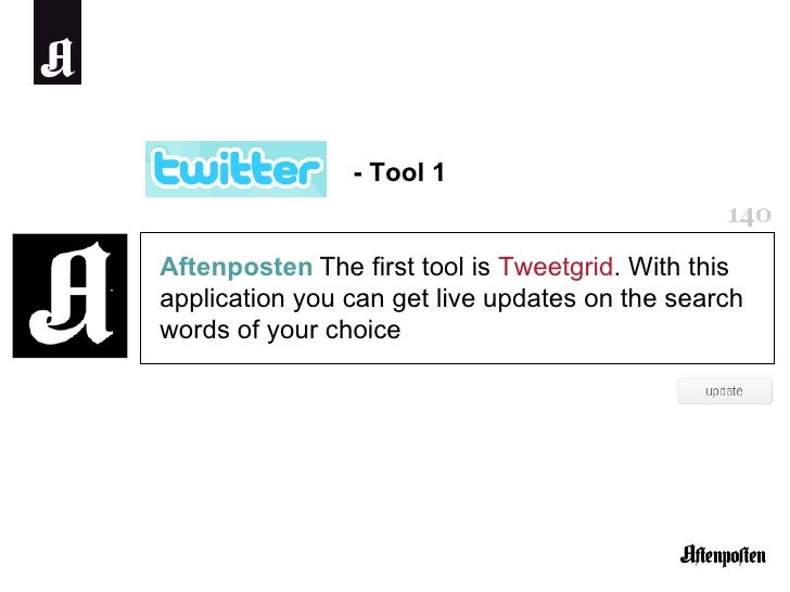 Aftenposten   The first tool is  Tweetgrid . With this application you can get live updates on the search words of your ch...