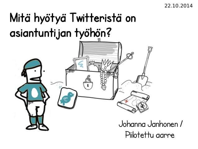 22.10.2014  Mitä hyötyä Twitteristä on  asiantuntijan työhön?  Johanna Janhonen /  Piilotettu aarre