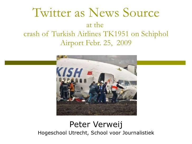 Twitter as News Source at the  crash of Turkish Airlines TK1951 on Schiphol Airport Febr. 25,  2009 Peter Verweij Hogescho...