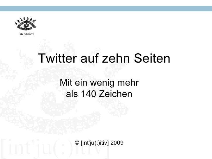 Twitter auf zehn Seiten    Mit ein wenig mehr     als 140 Zeichen           © [int'ju(:)itiv] 2009