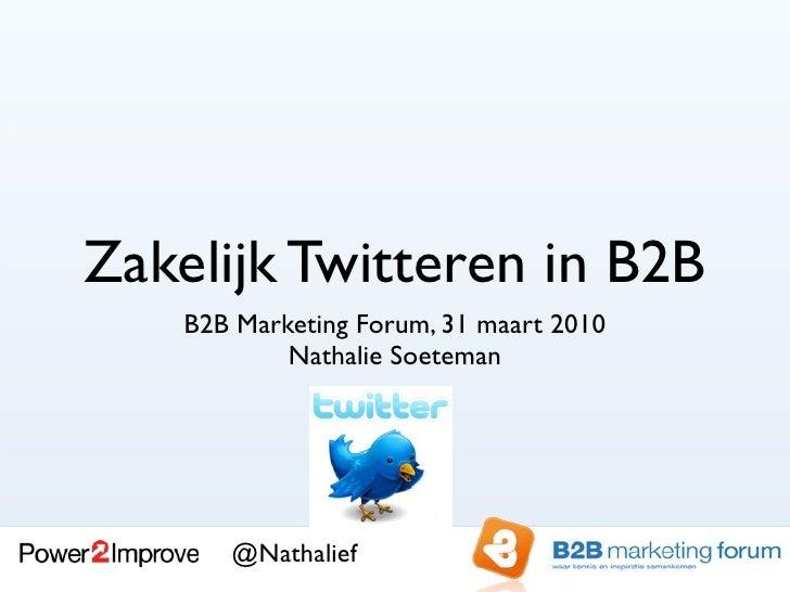 Zakelijk Twitteren in B2B     B2B Marketing Forum, 31 maart 2010             Nathalie Soeteman            @Nathalief