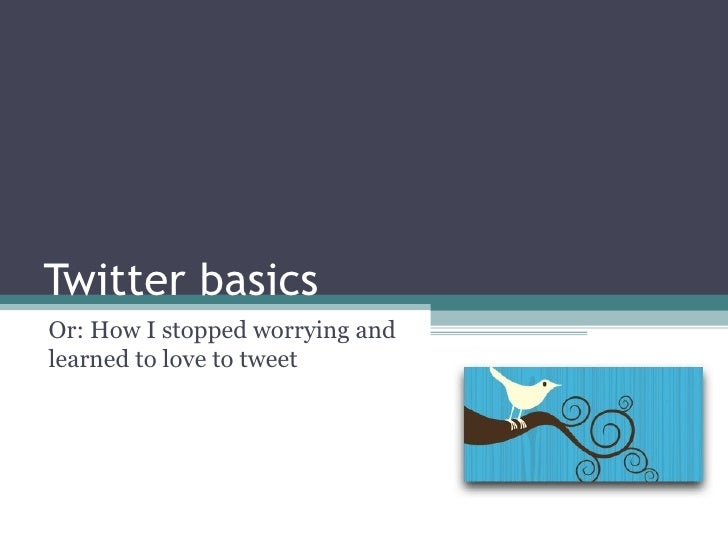 Twitter basics Or: How I stopped worrying and learned to love to tweet