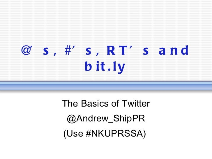 @'s, #'s, RT's and bit.ly The Basics of Twitter @Andrew_ShipPR (Use #NKUPRSSA)