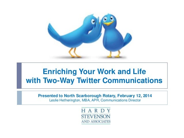 Enriching Your Work and Life with Two-Way Twitter Communications Presented to North Scarborough Rotary, February 12, 2014 ...