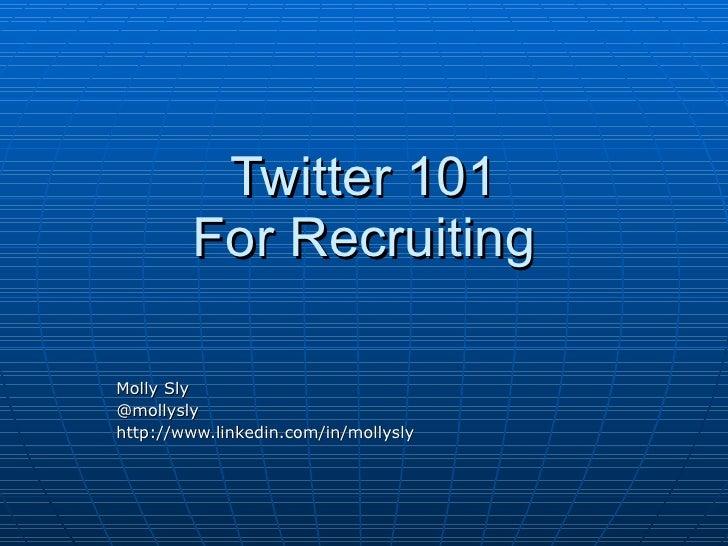 Twitter 101         For Recruiting  Molly Sly @mollysly http://www.linkedin.com/in/mollysly