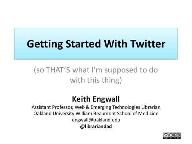 Getting Started With Twitter (so THAT'S what I'm supposed to do           with this thing)                  Keith EngwallA...