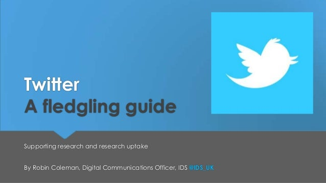 Twitter A fledgling guide Supporting research and research uptake By Robin Coleman, Digital Communications Officer, IDS @I...