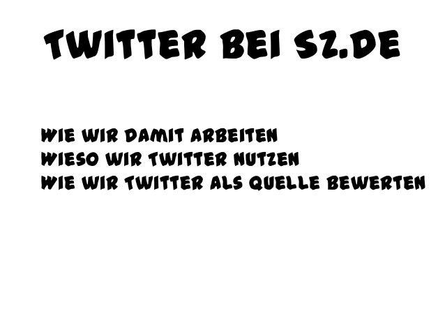 Twitter bei SZ.de Wie wir damit arbeiten Wieso wir Twitter nutzen Wie wir Twitter als Quelle bewerten