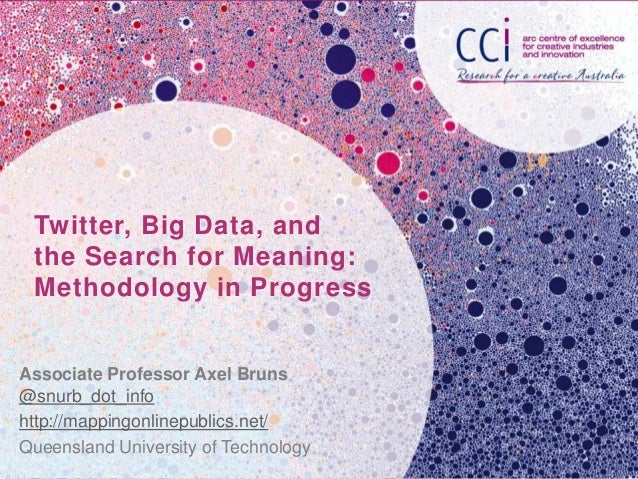 Twitter, Big Data, and the Search for Meaning: Methodology in ProgressAssociate Professor Axel Bruns@snurb_dot_infohttp://...
