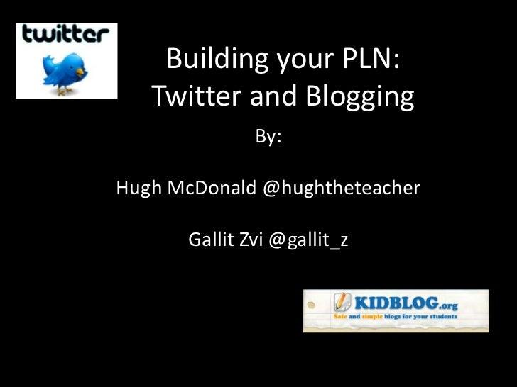Building your PLN:   Twitter and Blogging              By:Hugh McDonald @hughtheteacher      Gallit Zvi @gallit_z