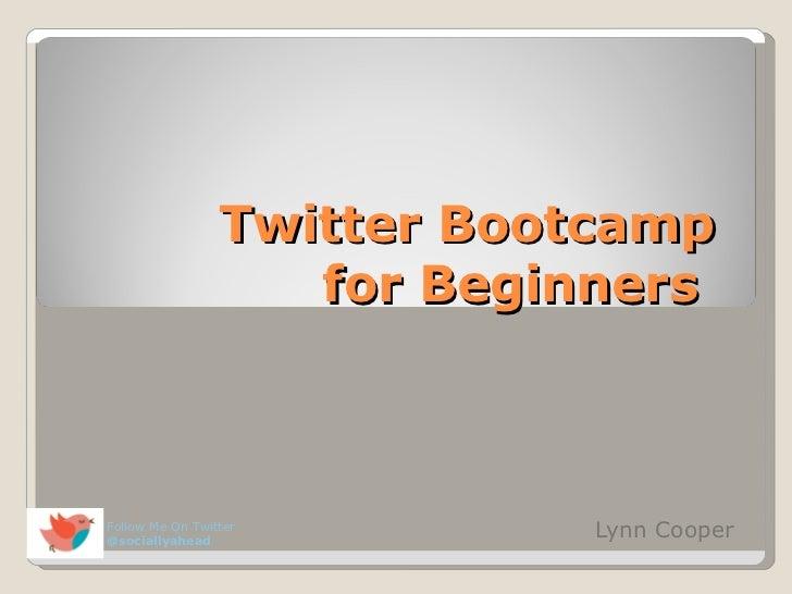 Twitter Bootcamp  for Beginners  Lynn Cooper  Follow Me On Twitter  @sociallyahead