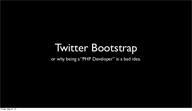 """Twitter Bootstrapor why being a """"PHP Developer"""" is a bad idea.Friday, May 31, 13"""