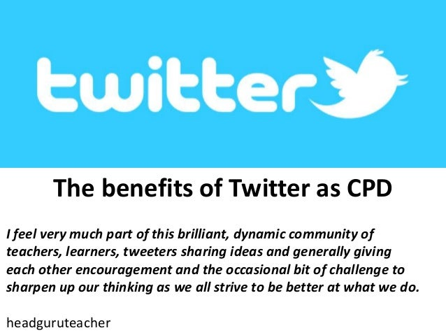 The benefits of Twitter as CPD I feel very much part of this brilliant, dynamic community of teachers, learners, tweeters ...