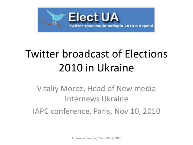 Twitter broadcast of Elections 2010 in Ukraine Vitaliy Moroz, Head of New media Internews Ukraine IAPC conference, Paris, ...