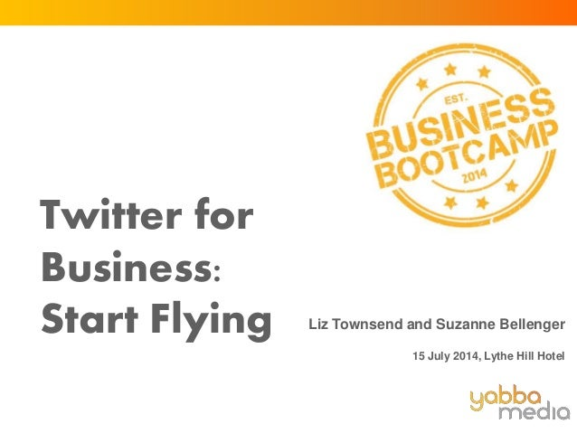 Twitter for Business: Start Flying Liz Townsend and Suzanne Bellenger 15 July 2014, Lythe Hill Hotel