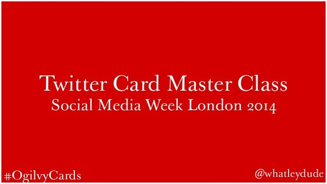 Twitter Card Master Class  Social Media Week London 2014  #OgilvyCards @whatleydude