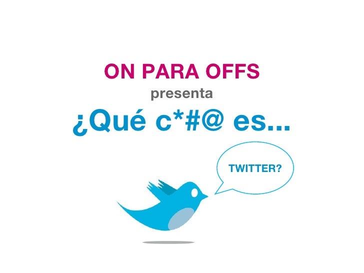 ON PARA OFFS presenta ¿Qué c*#@ es... TWITTER?