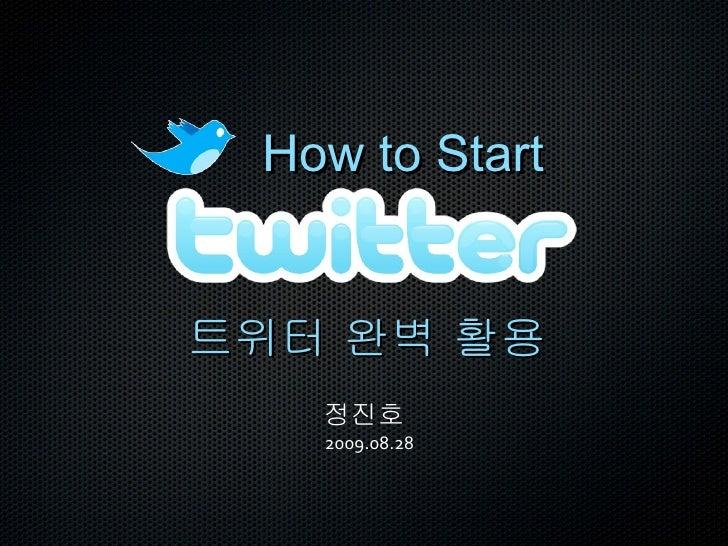 How to Start 정진호   2009.08.28 트위터 완벽 활용