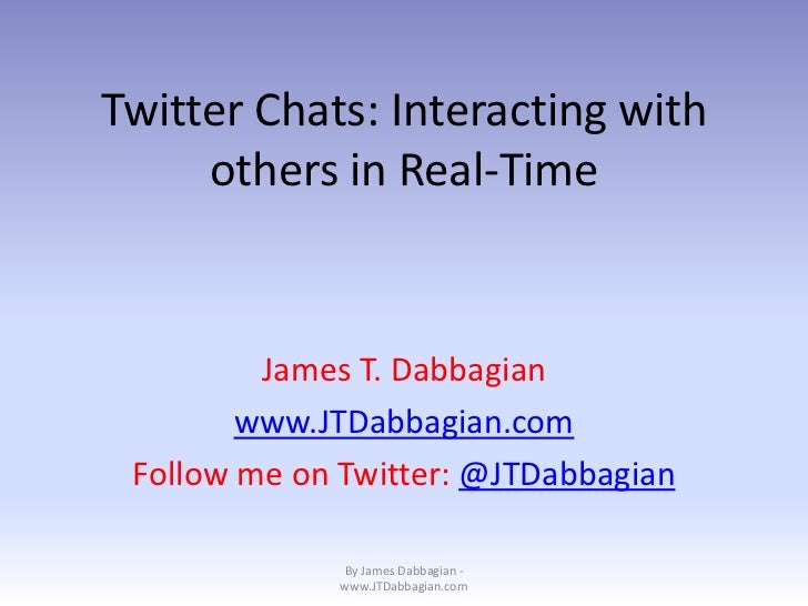Twitter Chats: Interacting with     others in Real-Time         James T. Dabbagian        www.JTDabbagian.com Follow me on...
