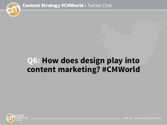#CMWorld • contentmarketingworld.com Content Strategy #CMWorld • Twitter Chat Q6: How does design play into content market...