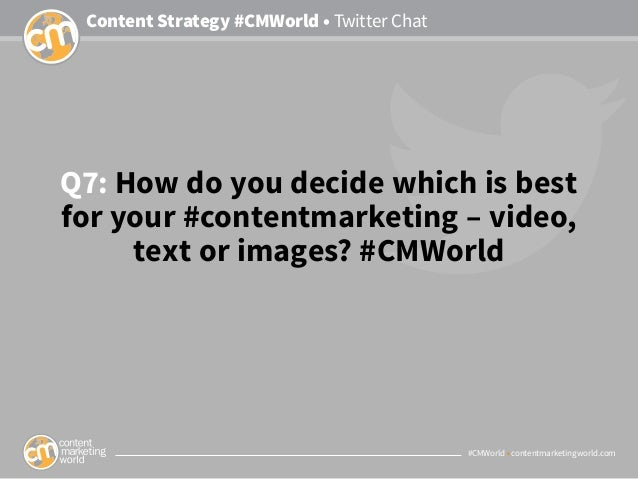 #CMWorld • contentmarketingworld.com Content Strategy #CMWorld • Twitter Chat Q7: How do you decide which is best for your...