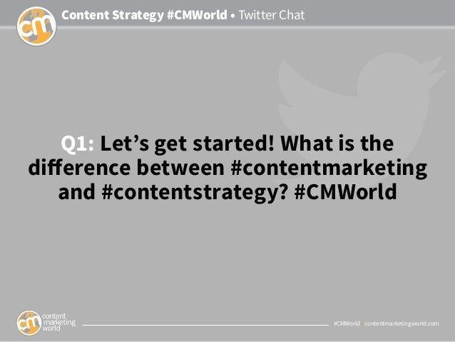 #CMWorld • contentmarketingworld.com Content Strategy #CMWorld • Twitter Chat Q1: Let's get started! What is the differenc...