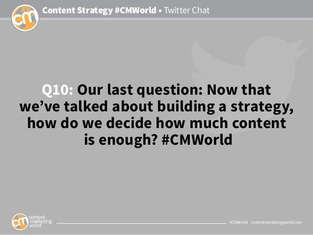 #CMWorld • contentmarketingworld.com Content Strategy #CMWorld • Twitter Chat Q10: Our last question: Now that we've talke...