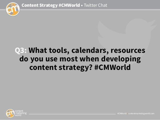 #CMWorld • contentmarketingworld.com Content Strategy #CMWorld • Twitter Chat Q3: What tools, calendars, resources do you ...