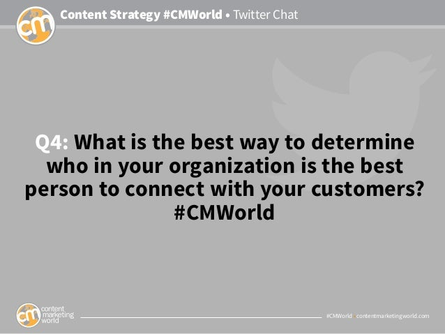 #CMWorld • contentmarketingworld.com Content Strategy #CMWorld • Twitter Chat Q4: What is the best way to determine who in...