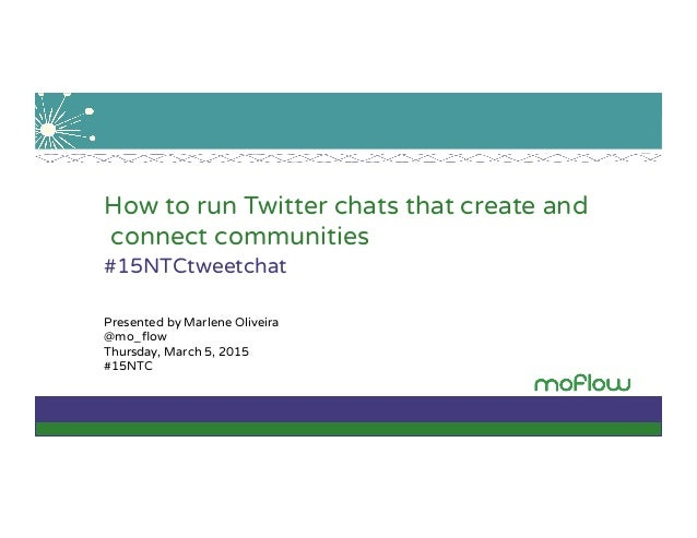 How to run Twitter chats that create and connect communities #15NTCtweetchat Presented by Marlene Oliveira @mo_flow Thursda...