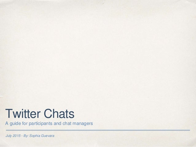 July 2015 - By: Sophia Guevara Twitter Chats A guide for participants and chat managers