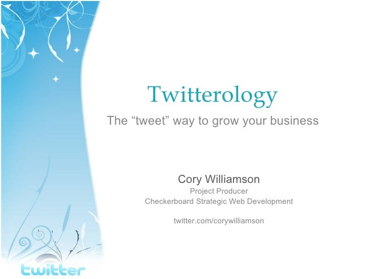 """Twitterology The """"tweet"""" way to grow your business Cory Williamson Project Producer Checkerboard Strategic Web Development..."""