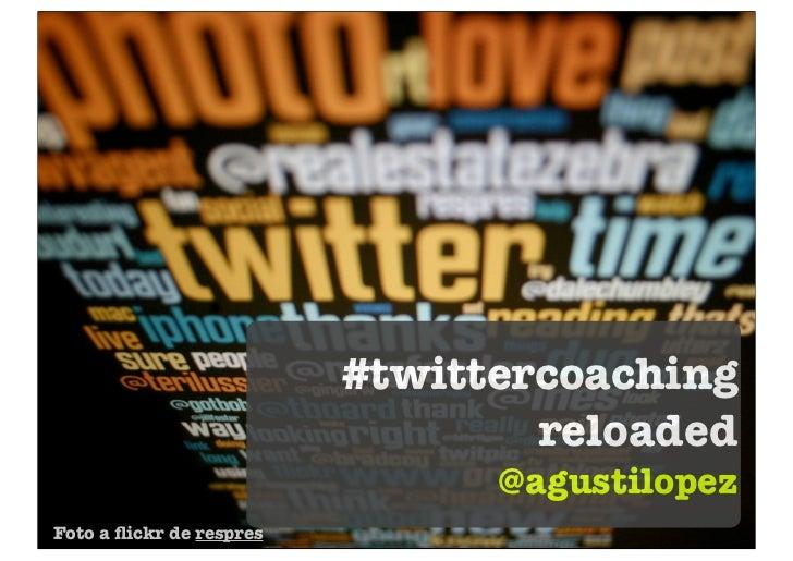 #twittercoaching                                  reloaded                                @agustilopezFoto a flickr de resp...