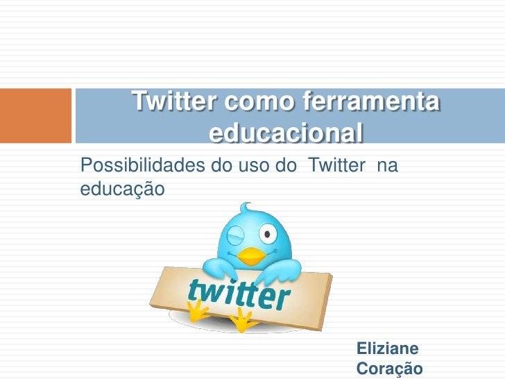 Possibilidades do uso do  Twitter  na educação<br />Twitter como ferramenta  educacional<br />Eliziane Coração <br />