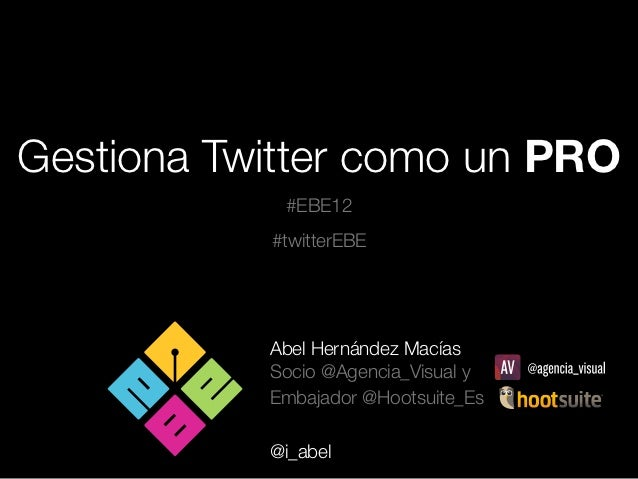 Gestiona Twitter como un PRO            #EBE12           #twitterEBE           Abel Hernández Macías           Socio @Agen...