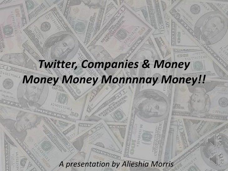 Twitter, Companies & Money Money Money Monnnnay Money!! <br />A presentation by Alieshia Morris<br />