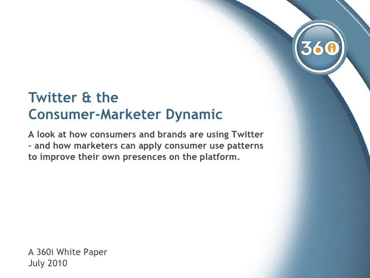 Twitter & the  Consumer-Marketer Dynamic A look at how consumers and brands are using Twitter – and how marketers can appl...
