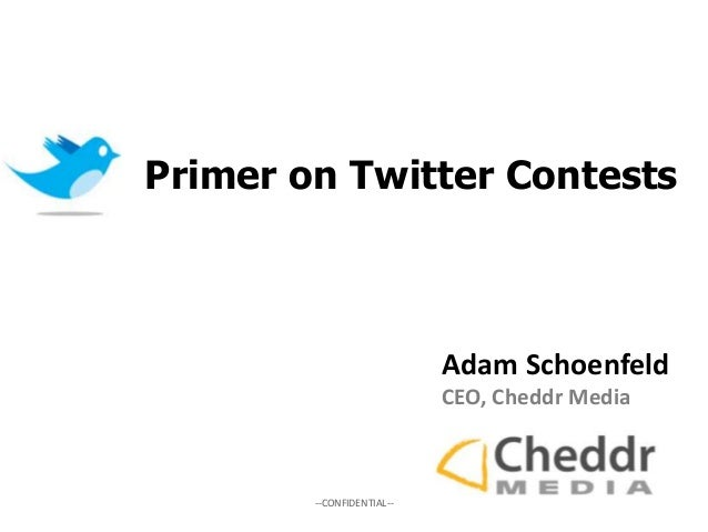 --CONFIDENTIAL-- Adam Schoenfeld CEO, Cheddr Media Primer on Twitter Contests