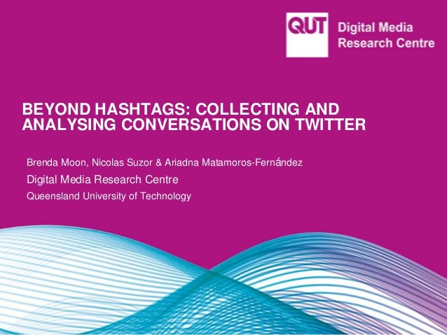 BEYOND HASHTAGS: COLLECTING AND ANALYSING CONVERSATIONS ON TWITTER Brenda Moon, Nicolas Suzor & Ariadna Matamoros-Fernánde...