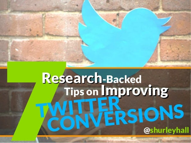 7 ResearchResearch-Backed CONVERSIONSTWITTER Tips on ImprovingImproving @shurleyhall