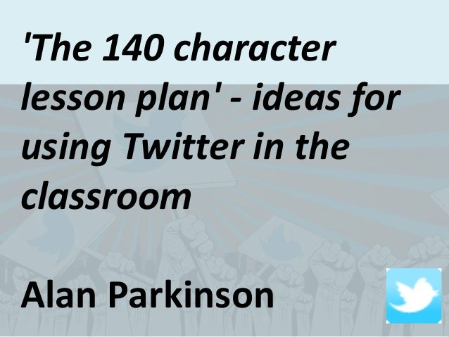 'The 140 character lesson plan' - ideas for using Twitter in the classroom Alan Parkinson