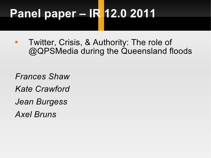 Panel paper – IR 12.0 2011 <ul><li>Twitter, Crisis, & Authority: The role of @QPSMedia during the Queensland floods </li><...