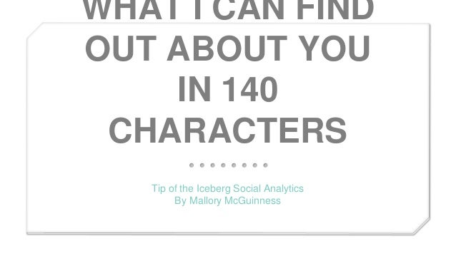 WHAT I CAN FIND OUT ABOUT YOU IN 140 CHARACTERS Tip of the Iceberg Social Analytics By Mallory McGuinness