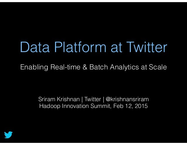 Data Platform at Twitter Enabling Real-time & Batch Analytics at Scale Sriram Krishnan | Twitter | @krishnansriram Hadoop ...