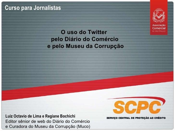 Curso para Jornalistas O uso do Twitter  pelo Diário do Comércio e pelo Museu da Corrupção Luiz Octavio de Lima e Regiane ...