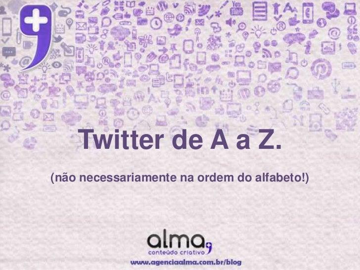 Twitter de A a Z.(não necessariamente na ordem do alfabeto!)