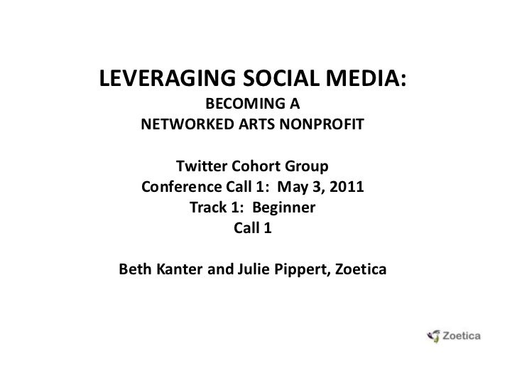 LEVERAGING SOCIAL MEDIA: <br />BECOMING A NETWORKED ARTS NONPROFIT<br />Twitter Cohort GroupConference Call 1:  May 3, 201...