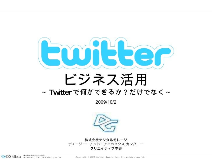 2009/10/2 株式会社デジタルガレージ ディージー・アンド・アイベックス カンパニー クリエイティブ本部 ビジネス活用 ~ Twitter で何ができるか?だけでなく~