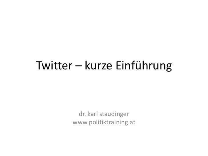 Twitter – kurze Einführung        dr. karl staudinger       www.politiktraining.at